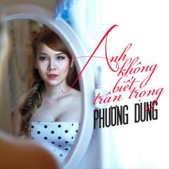 Anh Không Biết Trân Trọng (Single) - Phương Dung ((Trẻ))