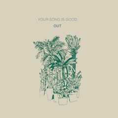 OUT - YOUR SONG IS GOOD