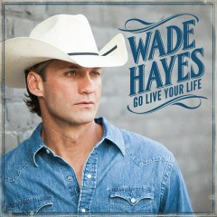 Go Live Your Life - Wade Hayes