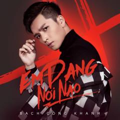 Em Đang Nơi Nào (Single) - Bạch Công Khanh