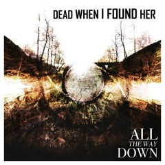 All The Way Down - Dead When I Found Her