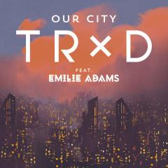 Our City (Single) - TRXD, Emilie Adams