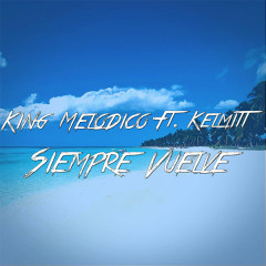Siempre Vuelve (Single) - King Melodico, Kelmitt