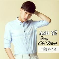 Anh Sẽ Sống Cho Minh (Single) - Tiến Phạm