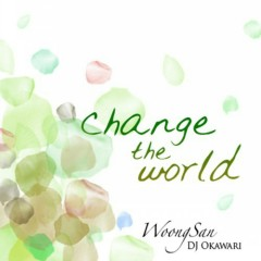 Change the World - Woong San,DJ Okawari