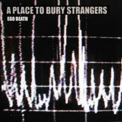 Ego Death - A Place To Bury Strangers