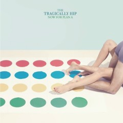 Now For Plan A - The Tragically Hip