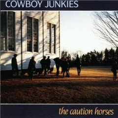 The Caution Horses  - Cowboy Junkies