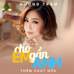Cho Em Gần Anh Thêm Chút Nữa (Cho Em Gần Anh Thêm Chút Nữa OST) - Hương Tràm