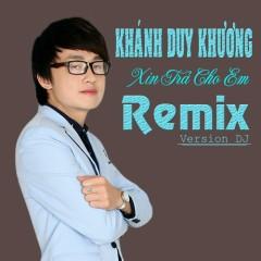 Xin Trả Cho Em (Remix) - Khánh Duy Khương