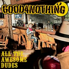 All The Awesome Dudes - GOOD4NOTHING