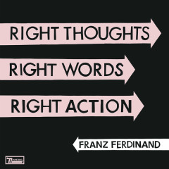 Right Thoughts, Right Words, Right Action - Franz Ferdinand