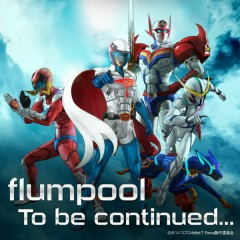 To be continued… - flumpool