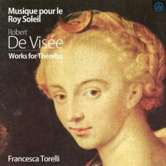 Musique Pour le Roy Soleil, Robert de Visee, Works For Theorbo (No. 2) - Francesca Torelli
