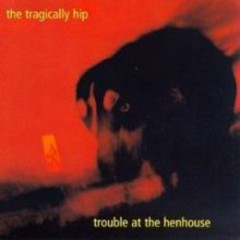 Trouble At The Henhouse - The Tragically Hip