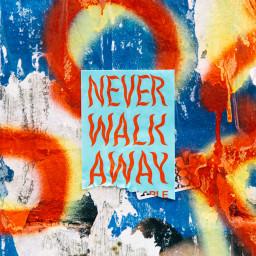 NEVER WALK AWAY